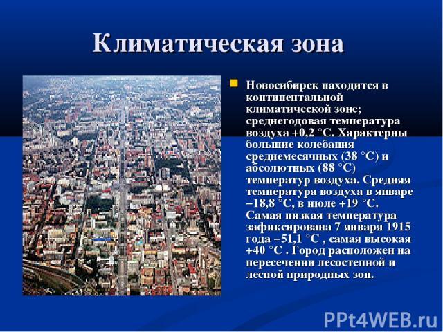 Климатическая зона Новосибирск находится в континентальной климатической зоне; среднегодовая температура воздуха +0,2 °C. Характерны большие колебания среднемесячных (38 °C) и абсолютных (88 °C) температур воздуха. Средняя температура воздуха в янва…