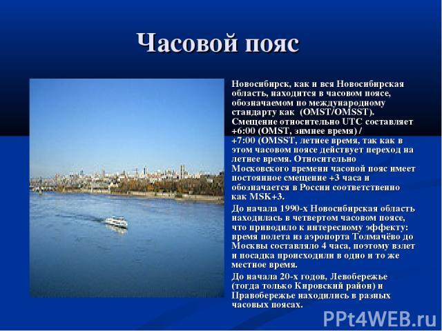 Часовой пояс Новосибирск, как и вся Новосибирская область, находится в часовом поясе, обозначаемом по международному стандарту как (OMST/OMSST). Смещение относительно UTC составляет +6:00(OMST, зимнее время) / +7:00(OMSST, летнее время, так как в …