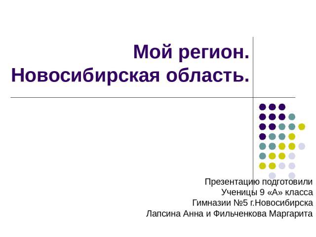 Мой регион. Новосибирская область. Презентацию подготовили Ученицы 9 «А» класса Гимназии №5 г.Новосибирска Лапсина Анна и Фильченкова Маргарита