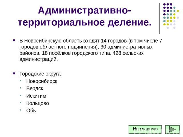 Административно-территориальное деление. В Новосибирскую область входят 14 городов (в том числе 7 городов областного подчинения), 30 административных районов, 18 посёлков городского типа, 428 сельских администраций. Городские округа Новосибирск Берд…