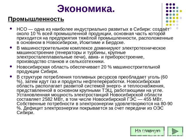 НСО — одна из наиболее индустриально развитых в Сибири: создаёт около 10 % всей промышленной продукции, основная часть которой приходится на предприятия тяжёлой промышленности, расположенные в основном в Новосибирске, Искитиме и Бердске. В машиностр…