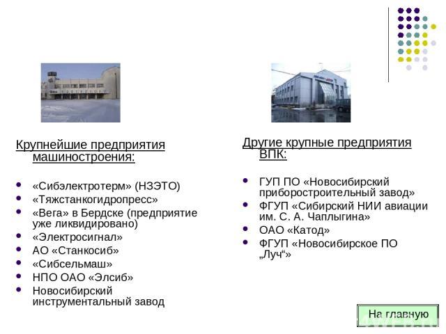 Крупнейшие предприятия машиностроения: «Сибэлектротерм» (НЗЭТО) «Тяжстанкогидропресс» «Вега» в Бердске (предприятие уже ликвидировано) «Электросигнал» АО «Станкосиб» «Сибсельмаш» НПО ОАО «Элсиб» Новосибирский инструментальный завод Другие крупные пр…