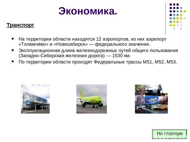 На территории области находятся 12 аэропортов, из них аэропорт «Толмачёво» и «Новосибирск» — федерального значения. Эксплуатационная длина железнодорожных путей общего пользования (Западно-Сибирская железная дорога) — 1530 км. По территории области …