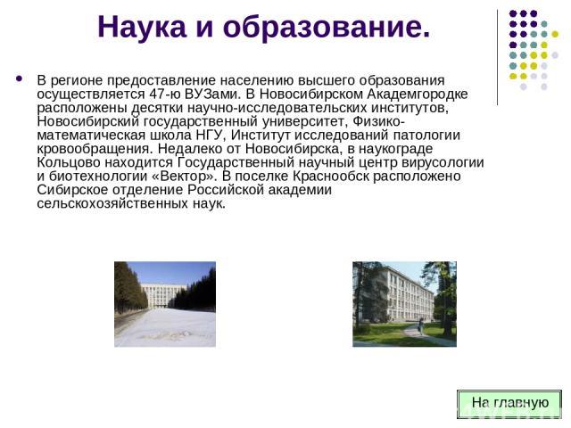 Наука и образование. В регионе предоставление населению высшего образования осуществляется 47-ю ВУЗами. В Новосибирском Академгородке расположены десятки научно-исследовательских институтов, Новосибирский государственный университет, Физико-математи…