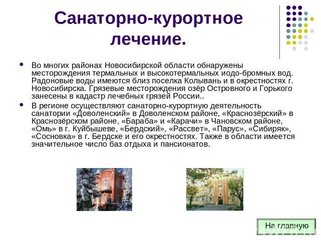 Санаторно-курортное лечение. Во многих районах Новосибирской области обнаружены месторождения термальных и высокотермальных иодо-бромных вод. Радоновые воды имеются близ поселка Колывань и в окрестностях г. Новосибирска. Грязевые месторождения озёр …