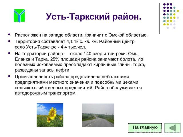 Усть-Таркский район. Расположен на западе области, граничит с Омской областью. Территория составляет 4,1 тыс. кв. км. Районный центр - село Усть-Таркское - 4,4 тыс.чел. На территории района — около 140 озер и три реки: Омь, Еланка и Тарка. 25% площа…