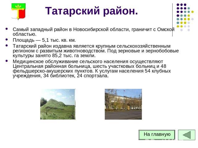 Татарский район. Самый западный район в Новосибирской области, граничит с Омской областью. Площадь — 5,1 тыс. кв. км. Татарский район издавна является крупным сельскохозяйственным регионом с развитым животноводством. Под зерновые и зернобобовые куль…
