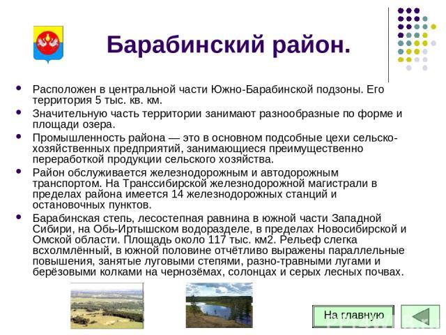 Барабинский район. Расположен в центральной части Южно-Барабинской подзоны. Его территория 5 тыс. кв. км. Значительную часть территории занимают разнообразные по форме и площади озера. Промышленность района — это в основном подсобные цехи сельско-хо…
