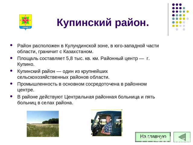 Купинский район. Район расположен в Кулундинской зоне, в юго-западной части области, граничит с Казахстаном. Площаль составляет 5,8 тыс. кв. км. Районный центр — г. Купино. Купинский район — один из крупнейших сельскохозяйственных районов области. П…