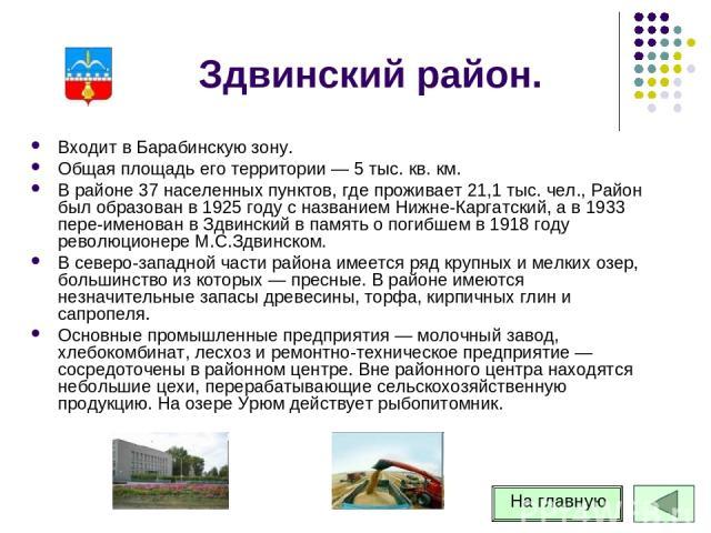 Здвинский район. Входит в Барабинскую зону. Общая площадь его территории — 5 тыс. кв. км. В районе 37 населенных пунктов, где проживает 21,1 тыс. чел., Район был образован в 1925 году с названием Нижне-Каргатский, а в 1933 пере-именован в Здвинский …