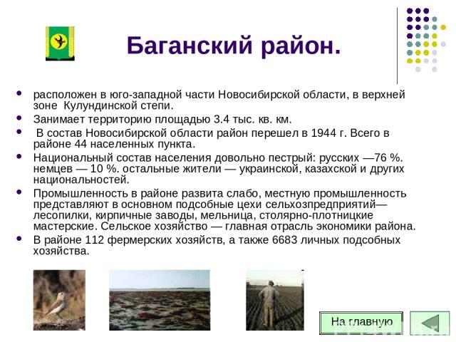 Баганский район. расположен в юго-западной части Новосибирской области, в верхней зоне Кулундинской степи. Занимает территорию площадью 3.4 тыс. кв. км. В состав Новосибирской области район перешел в 1944 г. Всего в районе 44 населенных пункта. Нац…