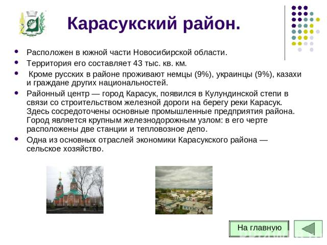 Карасукский район. Расположен в южной части Новосибирской области. Территория его составляет 43 тыс. кв. км. Кроме русских в районе проживают немцы (9%), украинцы (9%), казахи и граждане других национальностей. Районный центр — город Карасук, появил…