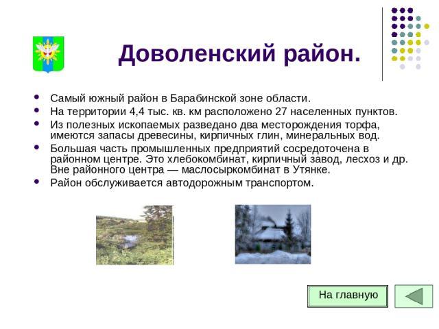 Доволенский район. Самый южный район в Барабинской зоне области. На территории 4,4 тыс. кв. км расположено 27 населенных пунктов. Из полезных ископаемых разведано два месторождения торфа, имеются запасы древесины, кирпичных глин, минеральных вод. Бо…