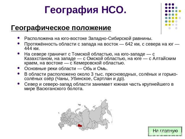 География НСО. Расположена на юго-востоке Западно-Сибирской равнины. Протяжённость области с запада на восток — 642 км, с севера на юг — 444 км. На севере граничит с Томской областью, на юго-западе — с Казахстаном, на западе — с Омской областью, на …