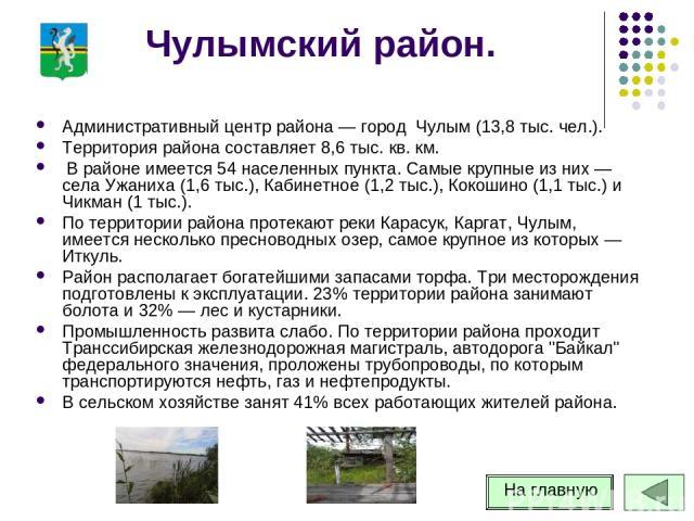 Чулымский район. Административный центр района — город Чулым (13,8 тыс. чел.). Территория района составляет 8,6 тыс. кв. км. В районе имеется 54 населенных пункта. Самые крупные из них — села Ужаниха (1,6 тыс.), Кабинетное (1,2 тыс.), Кокошино (1,1 …