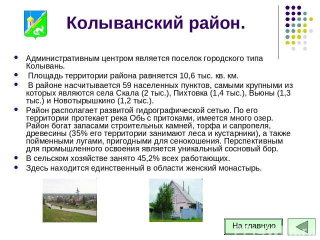 Колыванский район. Административным центром является поселок городского типа Колывань. Площадь территории района равняется 10,6 тыс. кв. км. В районе насчитывается 59 населенных пунктов, самыми крупными из которых являются села Скала (2 тыс.), Пихто…