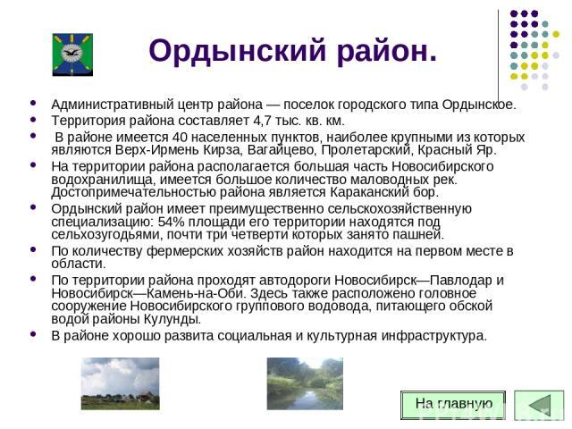 Ордынский район. Административный центр района — поселок городского типа Ордынское. Территория района составляет 4,7 тыс. кв. км. В районе имеется 40 населенных пунктов, наиболее крупными из которых являются Верх-Ирмень Кирза, Вагайцево, Пролетарски…