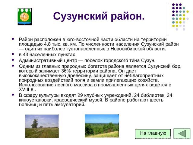 Сузунский район. Район расположен в юго-восточной части области на территории площадью 4,8 тыс. кв. км. По численности населения Сузунский район — один из наиболее густонаселенных в Новосибирской области. в 43 населенных пунктах. Административный це…