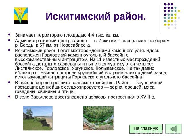 Искитимский район. Занимает территорию площадью 4,4 тыс. кв. км.. Административный центр района — г. Искитим – расположен на берегу р. Бердь, в 57 км. от Новосибирска. Искитимский район богат месторождениями каменного улгя. Здесь расположен Горловск…