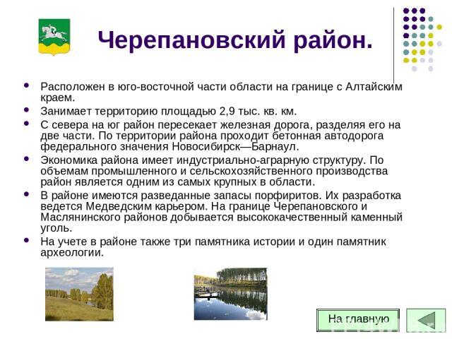 Черепановский район. Расположен в юго-восточной части области на границе с Алтайским краем. Занимает территорию площадью 2,9 тыс. кв. км. С севера на юг район пересекает железная дорога, разделяя его на две части. По территории района проходит бетон…