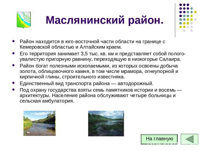 Маслянинский район. Район находится в юго-восточной части области на границе с Кемеровской областью и Алтайским краем. Его территория занимает 3,5 тыс. кв. км и представляет собой полого-увалистую пригорную равнину, переходящую в низкогорье Салаира.…