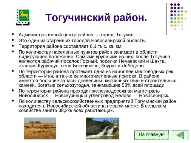 Тогучинский район. Административный центр района — город Тогучин. Это один из старейших городов Новосибирской области. Территория района составляет 6,1 тыс. кв. км. По количеству населенных пунктов район занимает в области лидирующее положение. Самы…