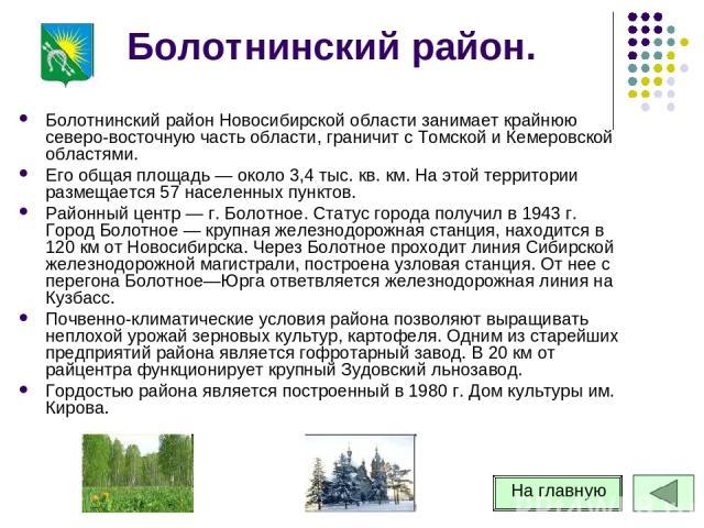 Болотнинский район. Болотнинский район Новосибирской области занимает крайнюю северо-восточную часть области, граничит с Томской и Кемеровской областями. Его общая площадь — около 3,4 тыс. кв. км. На этой территории размещается 57 населенных пунктов…