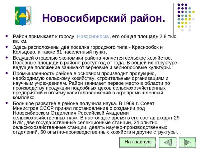 Новосибирский район. Район примыкает к городу Новосибирску, его общая площадь 2,8 тыс. кв. км. Здесь расположены два поселка городского типа - Краснообск и Кольцово, а также 81 населенный пункт. Ведущей отраслью экономики района является сельское хо…