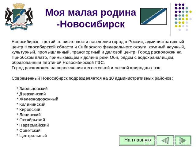 Моя малая родина -Новосибирск Новосибирск - третий по численности населения город в России, административный центр Новосибирской области и Сибирского федерального округа, крупный научный, культурный, промышленный, транспортный и деловой центр. Город…