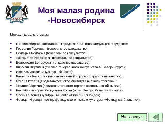 Международные связи В Новосибирске расположены представительства следующих государств: Германия Германия (генеральное консульство); Болгария Болгария (генеральное консульство); Узбекистан Узбекистан (генеральное консульство); Белоруссия Белоруссия (…
