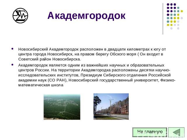 Академгородок Новосибирский Академгородок расположен в двадцати километрах к югу от центра города Новосибирск, на правом берегу Обского моря ( Он входит в Советский район Новосибирска. Академгородок является одним из важнейших научных и образователь…