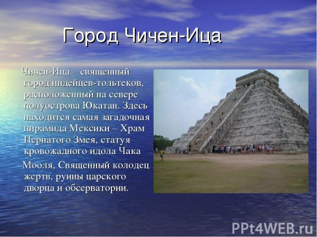 Город Чичен-Ица Чичен-Ица – священный город индейцев-тольтеков, расположенный на севере полуострова Юкатан. Здесь находится самая загадочная пирамида Мексики – Храм Пернатого Змея, статуя кровожадного идола Чака Мооля, Священный колодец жертв, руины…