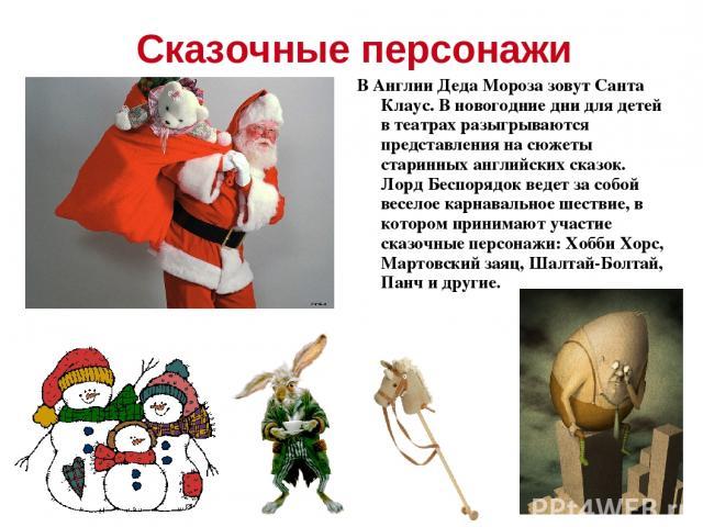 Сказочные персонажи В Англии Деда Мороза зовут Санта Клаус. В новогодние дни для детей в театрах разыгрываются представления на сюжеты старинных английских сказок. Лорд Беспорядок ведет за собой веселое карнавальное шествие, в котором принимают учас…