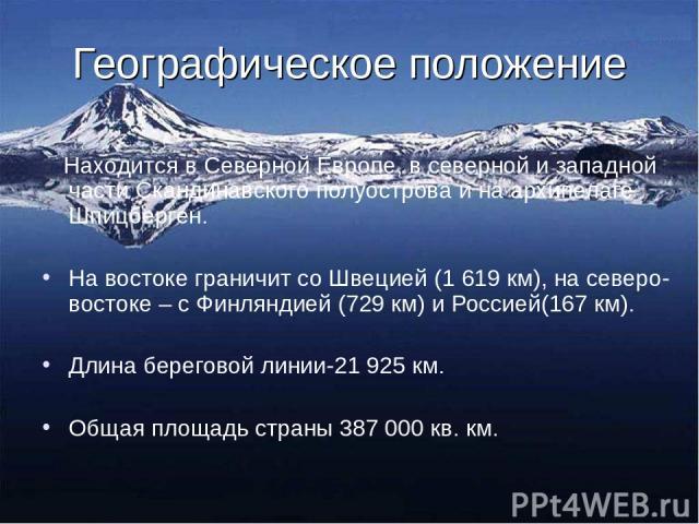 Географическое положение Находится в Северной Европе, в северной и западной части Скандинавского полуострова и на архипелаге Шпицберген. На востоке граничит со Швецией (1 619 км), на северо-востоке – с Финляндией (729 км) и Россией(167 км). Длина бе…