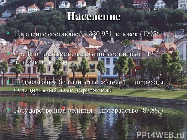 Население Население составляет 4 330 951 человек (1995) Средняя плотность населения составляет 13 человек на кв. км. Подавляющее большинство жителей – норвежцы. Официальный язык норвежский. Государственная религия – лютеранство (87,8%)