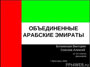 ОБЪЕДИНЕННЫЕ АРАБСКИЕ ЭМИРАТЫ Богаевская Виктория Соколов Алексей 11 «А» класса,