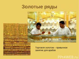 Золотые ряды Торговля золотом – привычное занятие для арабов