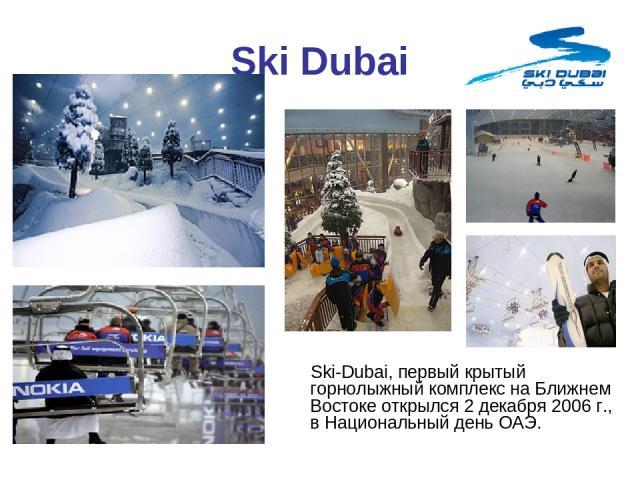 Ski Dubai Ski-Dubai, первый крытый горнолыжный комплекс на Ближнем Востоке открылся 2 декабря 2006 г., в Национальный день ОАЭ.