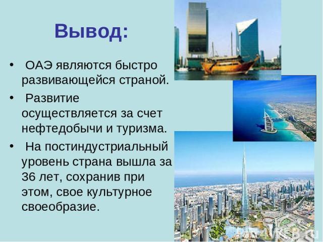 Вывод: ОАЭ являются быстро развивающейся страной. Развитие осуществляется за счет нефтедобычи и туризма. На постиндустриальный уровень страна вышла за 36 лет, сохранив при этом, свое культурное своеобразие.