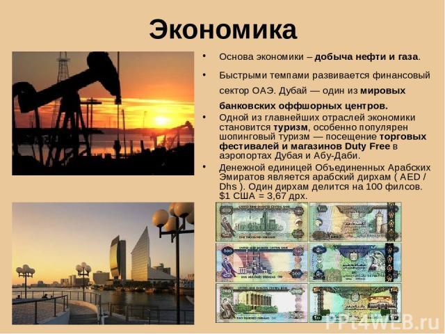 Экономика Основа экономики – добыча нефти и газа. Быстрыми темпами развивается финансовый сектор ОАЭ. Дубай — один из мировых банковских оффшорных центров. Одной из главнейших отраслей экономики становится туризм, особенно популярен шопинговый туриз…