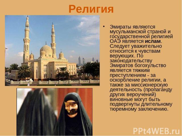 Религия Эмираты являются мусульманской страной и государственной религией ОАЭ является ислам. Следует уважительно относится к чувствам верующих. По законодательству Эмиратов богохульство является тяжким преступлением - за оскорбление религии, а такж…