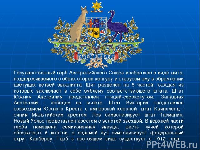 Государственный герб Австралийского Союза изображен в виде щита, поддерживаемого с обеих сторон кенгуру и страусом-эму в обрамлении цветущих ветвей эвкалипта. Щит разделен на 6 частей, каждая из которых заключает в себе эмблему соответствующего штат…