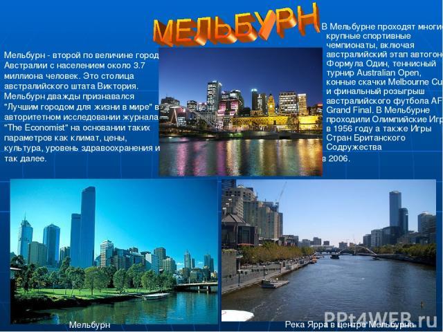 В Мельбурне проходят многие крупные спортивные чемпионаты, включая австралийский этап автогонок Формула Один, теннисный турнир Australian Open, конные скачки Melbourne Cup, и финальный розыгрыш австралийского футбола AFL Grand Final. В Мельбурне про…