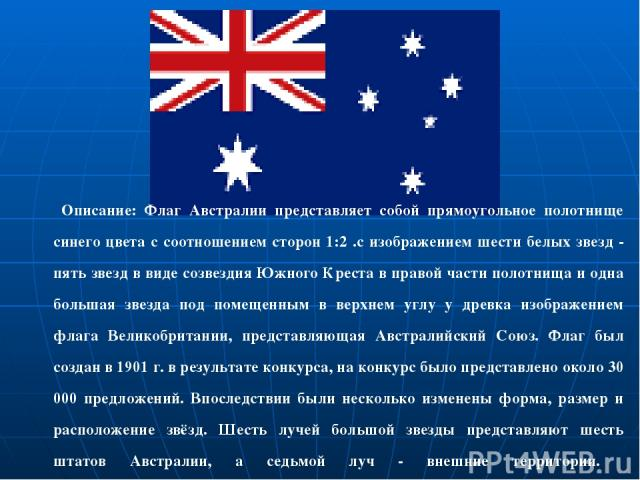 Описание: Флаг Австралии представляет собой прямоугольное полотнище синего цвета с соотношением сторон 1:2 .с изображением шести белых звезд - пять звезд в виде созвездия Южного Креста в правой части полотнища и одна большая звезда под помещенным в …