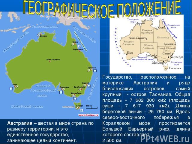 Государство, расположенное на материке Австралия и ряде близлежащих островов, самый крупный - остров Тасмания. Общая площадь - 7 682 300 км2 (площадь суши - 7 617 930 км2). Длина береговой линии - 25 760 км. Вдоль северо-восточного побережья в Корал…