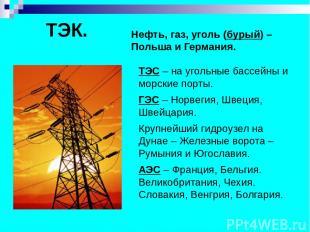 ТЭК. Нефть, газ, уголь (бурый) – Польша и Германия. ТЭС – на угольные бассейны и
