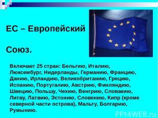 ЕС – Европейский Союз. Включает 25 стран: Бельгию, Италию, Люксембург, Нидерланд