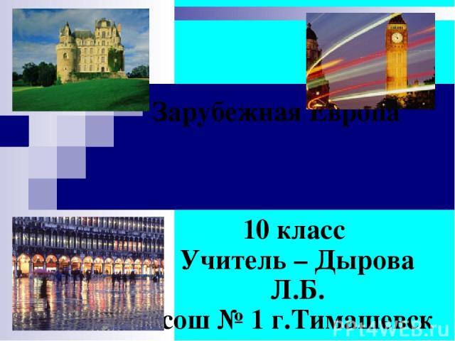 Зарубежная Европа 10 класс Учитель – Дырова Л.Б. сош № 1 г.Тимашевск