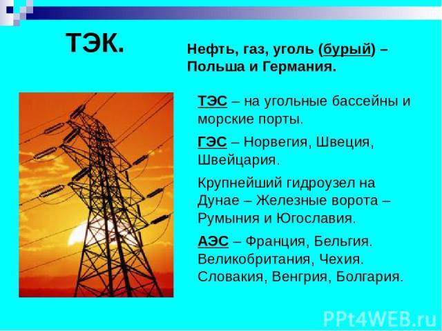 ТЭК. Нефть, газ, уголь (бурый) – Польша и Германия. ТЭС – на угольные бассейны и морские порты. ГЭС – Норвегия, Швеция, Швейцария. Крупнейший гидроузел на Дунае – Железные ворота – Румыния и Югославия. АЭС – Франция, Бельгия. Великобритания, Чехия. …