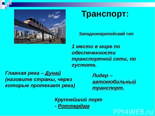 Транспорт: Западноевропейский тип 1 место в мире по обеспеченности транспортной сети, по густоте. Лидер – автомобильный транспорт. Крупнейший порт - Роттердам Главная река – Дунай (назовите страны, через которые протекает река)